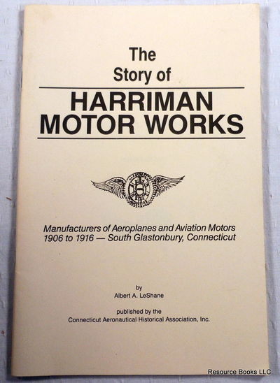 The Story of Harriman Motor Works.  Manufacturers of Aeroplanes and Aviation Motors 1906 to 1916 - South Glastonbury, Connecticut, Leshane, Albert A.