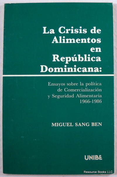 La Crisis De Alimentos En Republica Domicana: Ensayos Sobre La Politica De Comercializacion y Seguridad Alimentaria 1966-1986, Ben, Miguel Sang