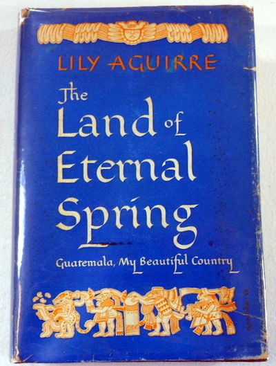 The Land of Eternal Spring. Guatemala, My Beautiful Country, Aguirre, Lily