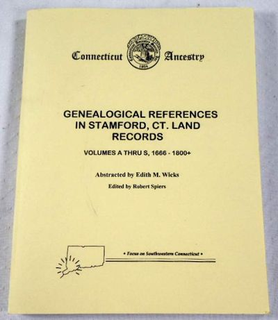 Connecticut Ancestry: Genealogical Reerences in Stamford, CT Land Records. Volumes A Thru S, 1666-1800+, Edith M. Wicks, Edited By Robert Spiers