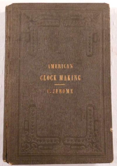 History of the American Clock Business for the Past Sixty Years, and Life of Chauncey Jerome, Written By Himself.  Also: Barnum's Connection with the Yankee Clock Business, Jerome, Chauncey