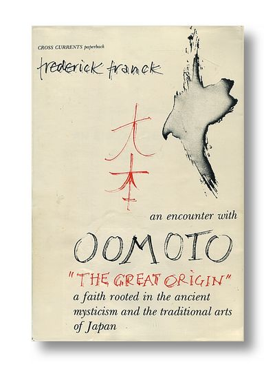 "An Encounter with Oomoto  "" The Great Origin"" a Faith Rooted in the Ancient Mysticism and the Traditional Arts of Japan, Franck,  Frederick"