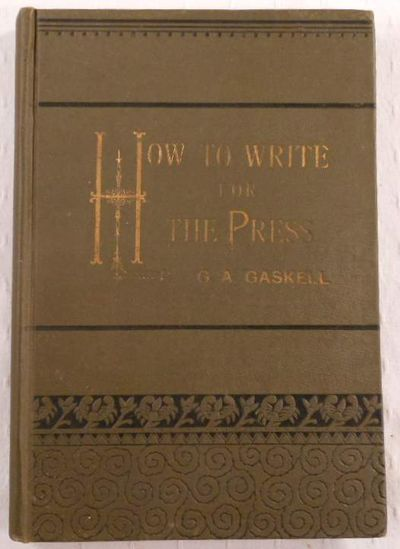 How to Write for the Press. A Compilation of the Best Authorities, Showing how Manuscripts Should be Prepared for the Printer, the Various Styles of Literary Composition, Errors to be Avoided, Etc. Etc., Gaskell, G. A.