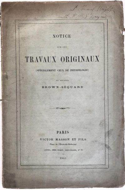 Notice sur les travaux originaux (specialement ceux de physiologie)., BROWN-SEQUARD, Charles Edouard (1817-1894).
