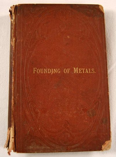 the Founding of Metals: A Practical Treatise on the Melting of Iron with a Description of the Founding of Alloyw; Also, of All the Metals and Mineral Substances Used in the Art of Founding, Kirk, Edward