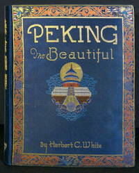 Peking the Beautiful. Comprising Seventy Photographic Studies of the Celebrated Monuments of China's Northern Capital and its Environs Complete with Descriptive and Historical Notes by White, Herbert C - 1927 - from Wessel &  Lieberman Booksellers ABAA and Biblio.com