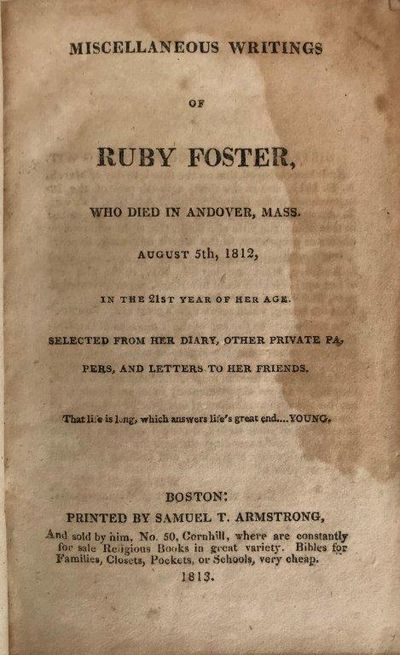 The Miscellaneous Writings of Ruby Foster who died in Andover, Mass., August 5th, 1812, in the 21st year of her age: selected from her diary, other private papers, and letters to her friends., FOSTER, Ruby (1791-1812).