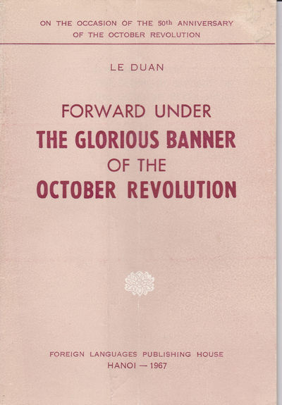 FORWARD UNDER THE GLORIOUS BANNER OF THE OCTOBER REVOLUTION. On the Occasion of the 50th Anniversary of the October Revolution., Le Duan.