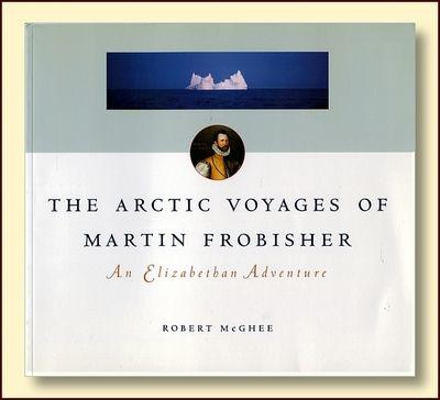 The Arctic Voyages of Martin Forbisher: An Elizabethan Adenture, Robert McGhee