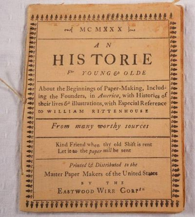 An Historie for Young & Olde About the Beginnings of Paper-Making, Including the Founders, in America, with Histories of Their Lives & Illustrations, with Especial Reference to William Rittenhouse, Eastwood Wire Corp