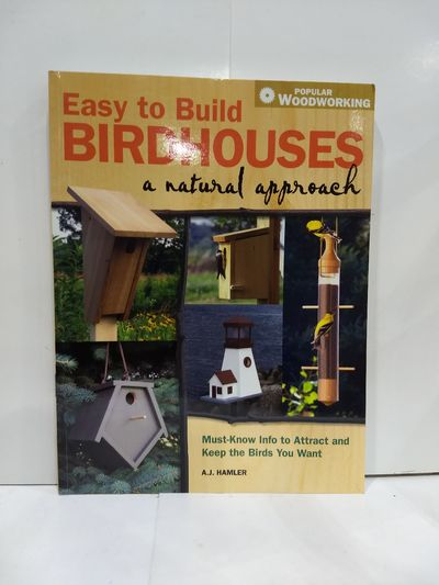 Image for Easy to Build Birdhouses - a Natural Approach: Must Know Info to Attract and Keep the Birds You Want
