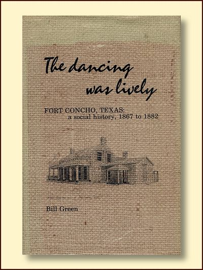 The Dancing Was Lively Fort Concho, Texas: a Social History 1867 to 1882, Green, Bill
