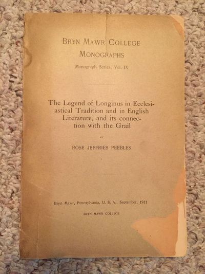 The Legend Of Longinus In Ecclesiastical Tradition And In English Literature And it's Connections With The Grail  Original 1911 Edition, Rose Jeffries Peebles