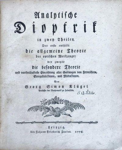 Analytische Dioptrik in zwey Theilen. Der erste enthält die allgemeine Theorie der optischen Werkzeuge: der zweyte die besondere Theorie und vortheilhafteste Einrichtung aller Gattungen von Fernröhren, Spiegelteleskopen, und Mikroskopen., KLÜGEL, GEORG SIMON (1739-1812).