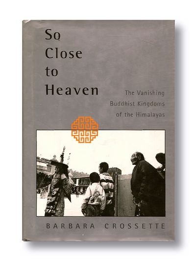 So Close To Heaven: The Vanishing Buddhist Kingdoms of the Himalayas, Crossette, Barbara