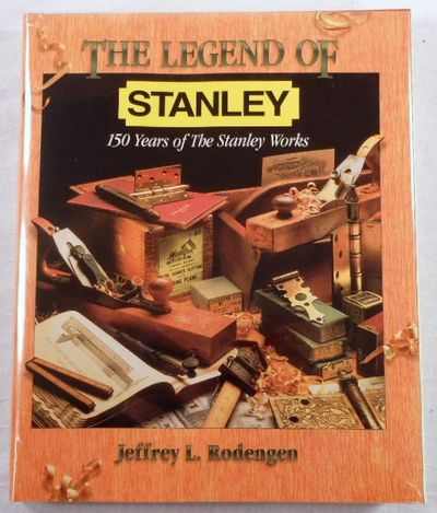 The Legend of Stanley : 150 Years of the Stanley Works, Rodengen, Jeffrey L.