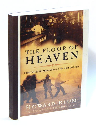 The Floor Of Heaven: A True Tale of the American West and the Yukon Gold Rush, Blum, Howard