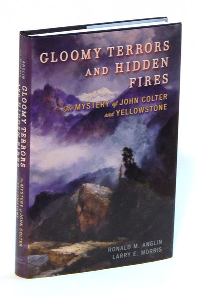 Gloomy Terrors and Hidden Fires: The Mystery of John Colter and Yellowstone, Anglin, Ronald M. and Larry E. Morris