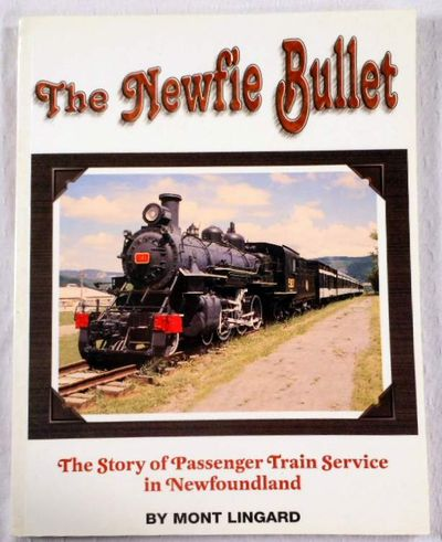 The Newfie Bullet: The Story of Train Passenger Service in Newfoundland (signed), Lingard, Mont;