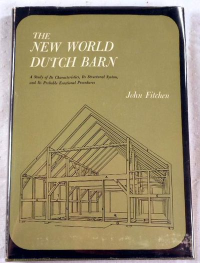 The New World Dutch Barn: A Study of Its Characteristics, Its Structural System and Its Probably Erectional Procedures, Fitchen, John