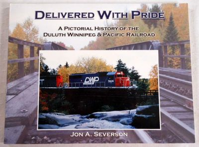 Delivered With Pride: A Pictorial History of the Duluth Winnipeg & Pacific Railroad, Jon A. Severson