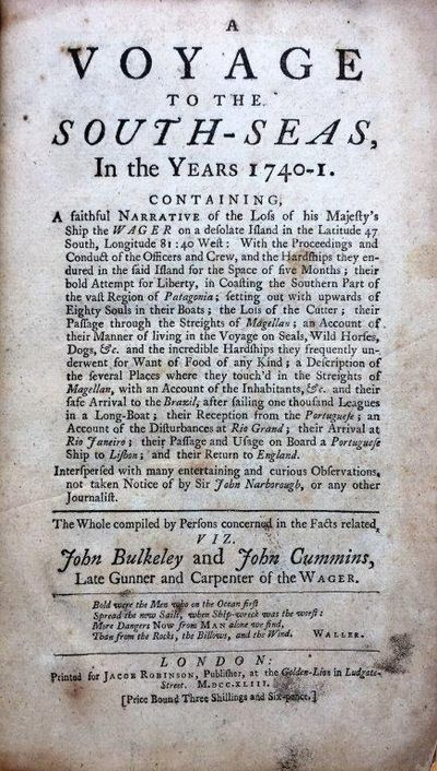 A Voyage to the South-Seas, in the Years 1740-1. Containing, a Faithful Narrative of the Loss of His Majesty's Ship the Wager on a Desolate Island in the Latitude 47 South, Longitude 81:40 West. With the Proceedings and Conduct of the Officers and Crew and Hardships They Endured in the Said Island for the Space of Five Months; Their Bold Attempt for Liberty, in Coasting the Southern Part of the Vast Region of Patagonia;.... their Passage and Usage on Board a Portuguese Ship to Lisbon; And Their Return to England. The Whole Compiled by Persons Concerned in the Facts Related, Viz. John Bulkeley and John Cummins, Late Gunner and Carpenter of the Wager., BULKELEY, John; John CUMMINS.