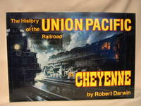 THE HISTORY OF THE UNION PACIFIC RAILROAD IN CHEYENNE: A PICTORIAL ODYSSEY TO THE MECCA OF STEAM by Darwin, Robert