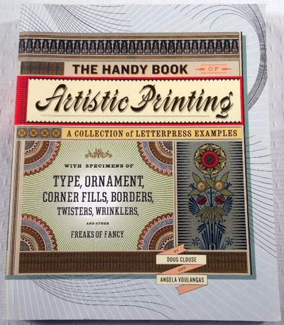The Handy Book of Artistic Printing: Collection of Letterpress Examples with Specimens of Type, Ornament, Corner Fills, Borders, Twisters, Wrinklers, and other Freaks of Fancy, Clouse, Doug; Voulangas, Angela