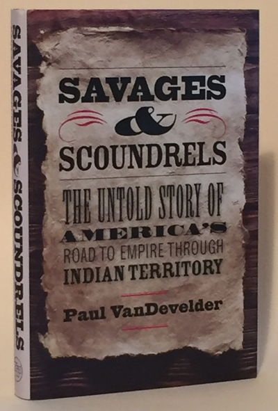 Savages & Scoundrels: The Untold Story of America's Road to Empire through Indian Territory, VanDevelder, Paul