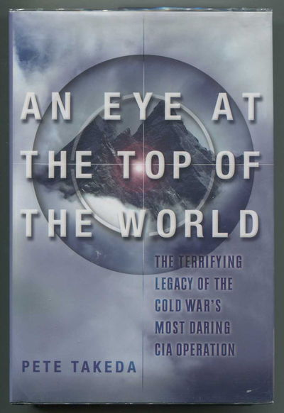 An Eye at the Top of the World The Terrifying Legacy of the Cold War's Most Daring C.I.A. Operation, Takeda, Pete