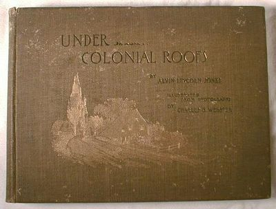 Under Colonial Roofs.  Illustrated By Forty Full-Page Photogravure Plates from Negatives By Charles B. Webster, Jones, Alvin Lincoln.  Photographs By Charles B. Webster