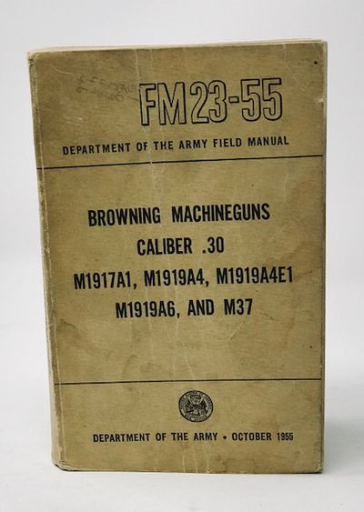 Department of the Army Field Manual FM23-55 Browning MacHineguns Caliber .30 M1917A1,M1919A1,0M1919A4E1 M1919A6, and M37