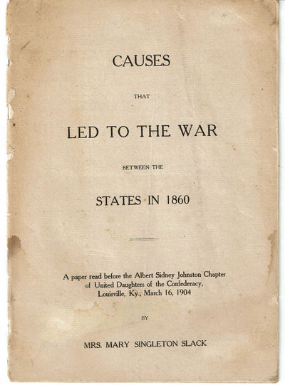 SLACK, MARY SINGLETON. - Causes That Led to the War between the States in 1860. A Paper Read Before the Albert Sidney Johnston Chapter of United Daughters of the Confederacy, Louisville, Ky. , March 16, 1904.