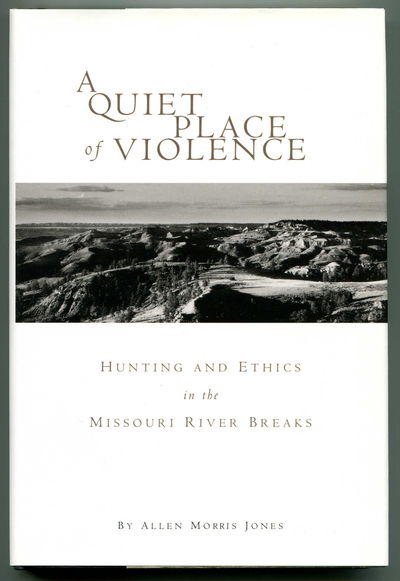A Quiet Place of Violence Hunting and Ethics in the Missouri River Breaks, Jones, Allen Morris
