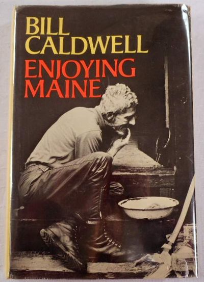 Enjoying Maine: Lively stories about people & places from the seacoast to the north country, to the mountains, from fishermen to loggers, as enjoyed by Maine's favorite newspaper Columnist, Caldwell, Bill