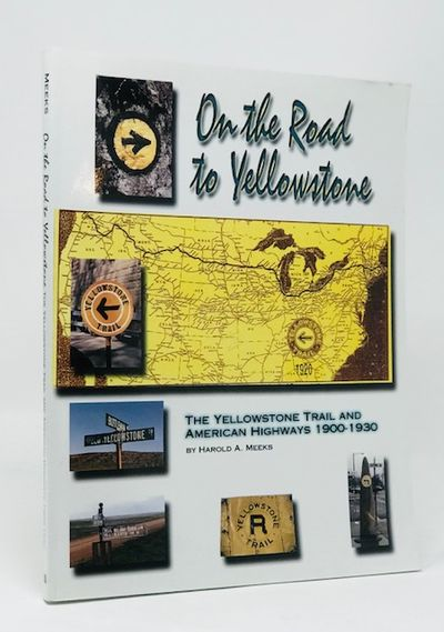 On the Road to Yellowstone: The Yellowstone Trail and American Highways 1900-1930, Harold A. Meeks