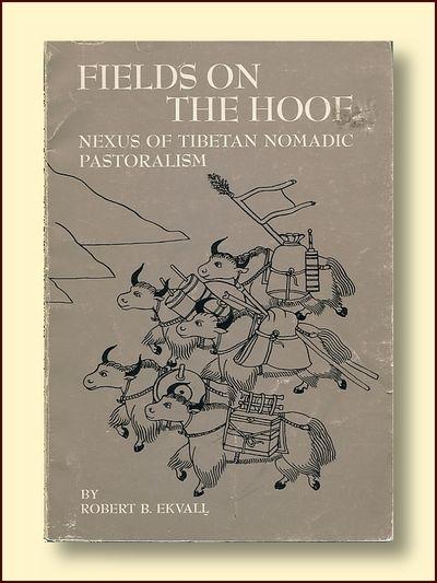 Fields on the Hoof: Nexus of Tibetan Nomad Pastoralism, Ekvall, Robert B.