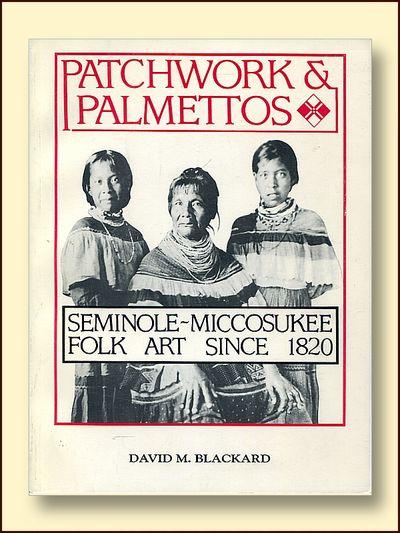 Patchwork and Palmettos Seminole-Miccosaukee Folk Art Since 1820, Blackard, David M.