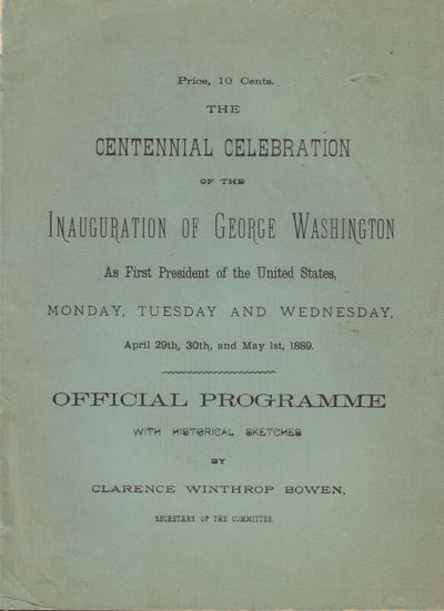 Image for The Centennial Celebration of the Inauguration of George Washington As the First President of the United States, Monday, Tuesday and Wednesday. April 29th, 30th, and May 1st, 1889. Official Programme with Historical Sketches