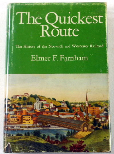 The Quickest Route: The History of the Norwich & Worcester Railroad,, Elmer F Farnham