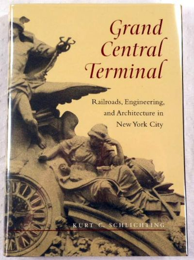 Grand Central Terminal: Railroads, Engineering, and Architecture in New York City, Schlichting, Kurt C.