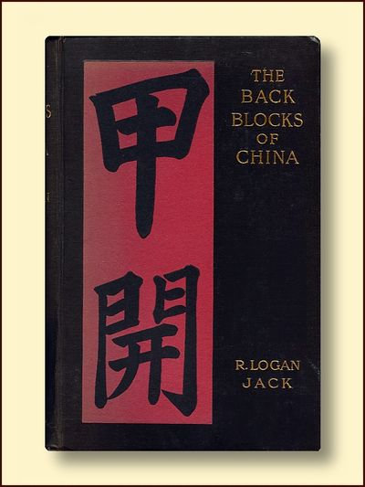 The Back Blocks of China A Narrative of Experiences Among the Chinese, Sifans, Lolos, Tibetans and Kachins Between Shanghai and the Irrawadi, Jack, R. Logan