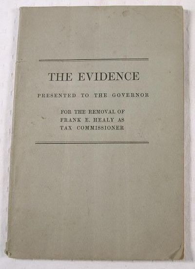 The Evidence Presented to the Governor for the Removal of Frank E. Healy as Tax Commissioner, State of Connecticut.  Frank E. Healy