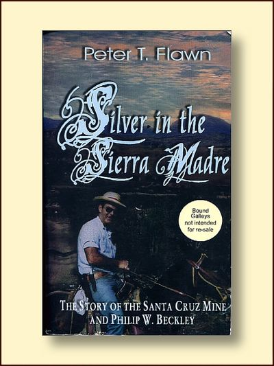 Silver in the Sierra Madre: the Story of the Santa Cruz Mine and Phillip W. Beckley, Flawn,Peter T.
