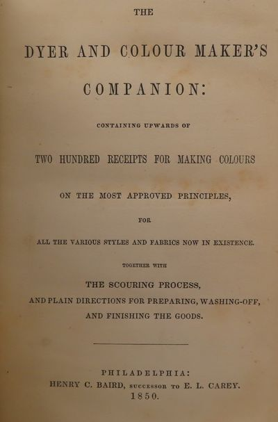 Image for The Dyer and Colour Maker's Companion: Containing Upwards of Two Hundred Receipts for Making Colours on the Most Approved Principles, for all the Various Styles and Fabrics now in Existence. Together with The Scouring Process, and Plain Directions for Preparing, Washing-off, and Finishing the Goods