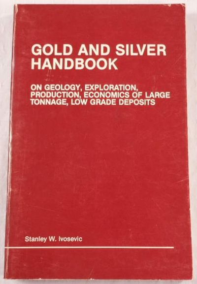 Gold and Silver Handbook: On Geology Exploration Production Economics of Large Tonnage Low Grade Deposits, Ivosevic, Stanley