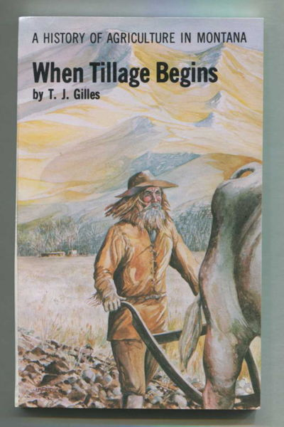 When Tillage Begins: A History of Agriculture in Montana, Gilles, T.J.