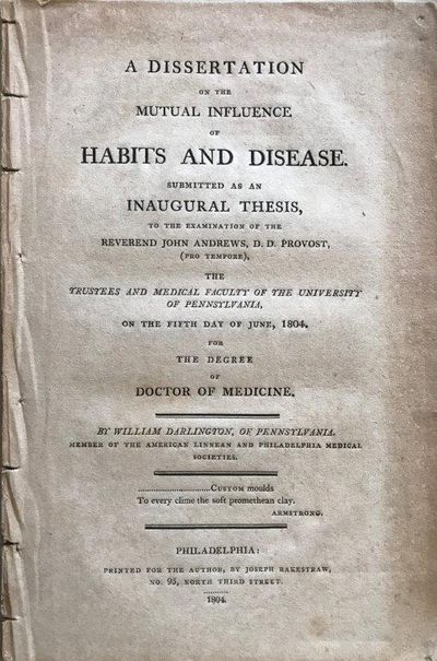 A Dissertation on the Mutual Influence of Habits and Disease. Submitted as an Inaugural Thesis, to the Examination of the Reverend John Andrews, D.D. Provost, …, DARLINGTON, William (1762-1863).