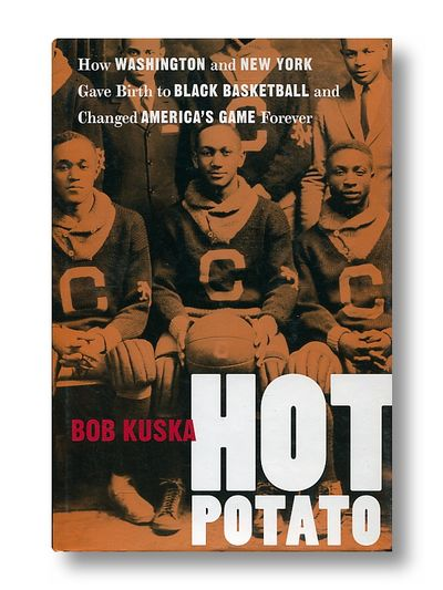 Hot Potato: How Washington and New York Gave Birth to Black Basketball and Changed America's Game Forever, Kuska, Bob