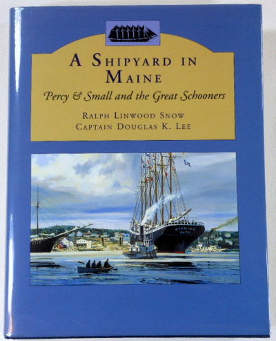 Shipyard in Maine: Percy & Small and the Great Schooners, Ralph Linwood Snow; Captain Douglas K. Lee